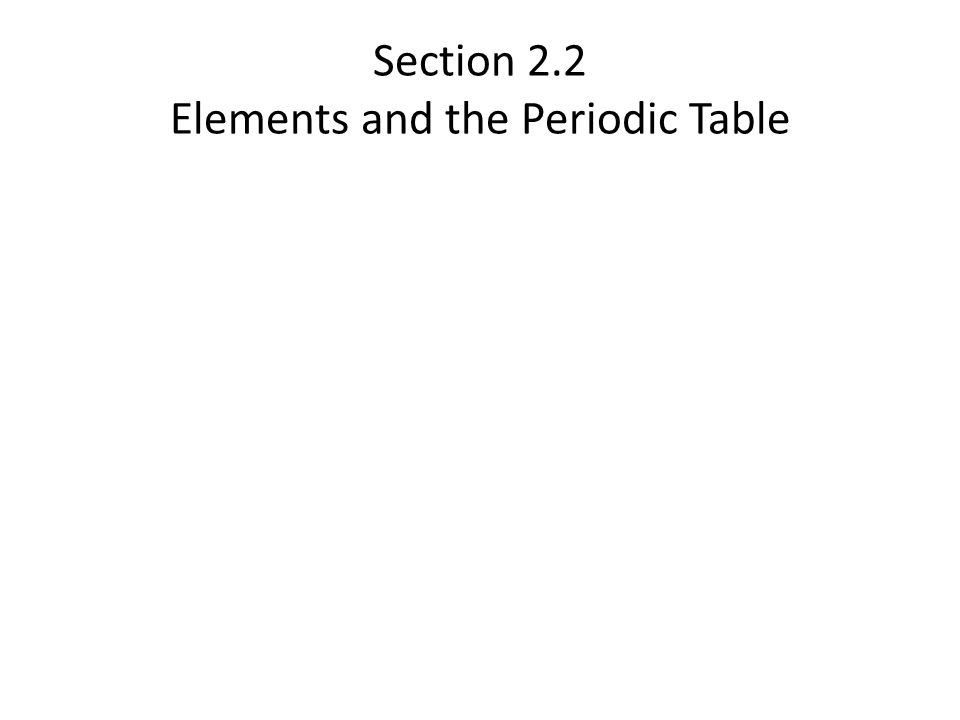 Section 2.2 Elements and the Periodic Table