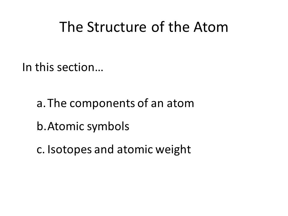 The Structure of the Atom In this section… a.The components of an atom b.Atomic symbols c.Isotopes and atomic weight