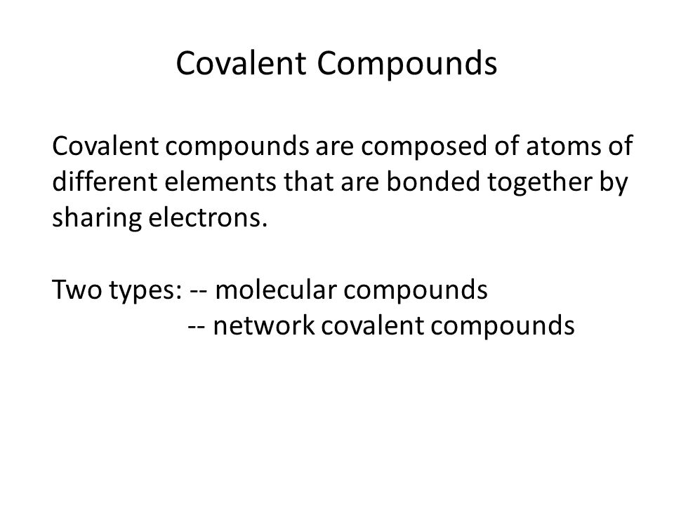 Covalent Compounds Covalent compounds are composed of atoms of different elements that are bonded together by sharing electrons. Two types: -- molecul