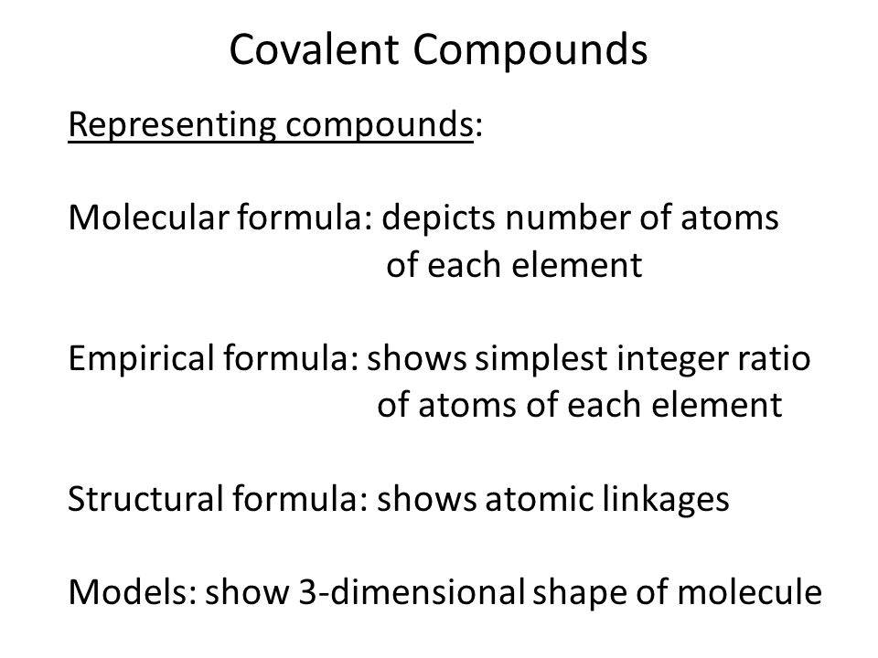 Covalent Compounds Representing compounds: Molecular formula: depicts number of atoms of each element Empirical formula: shows simplest integer ratio