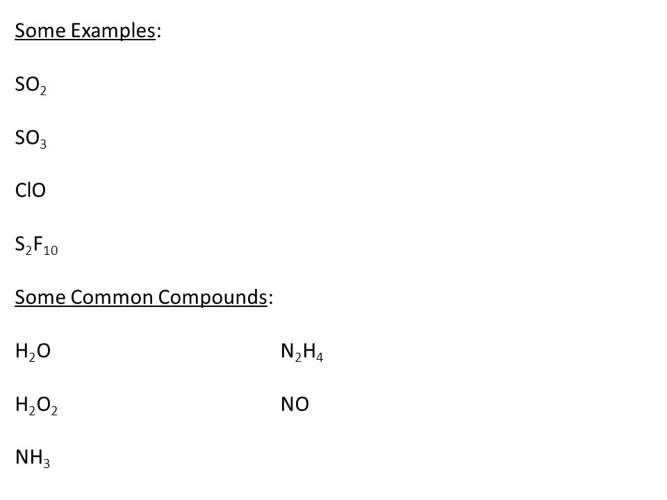 Some Examples: SO 2 SO 3 ClO S 2 F 10 Some Common Compounds: H 2 O N 2 H 4 H 2 O 2 NO NH 3