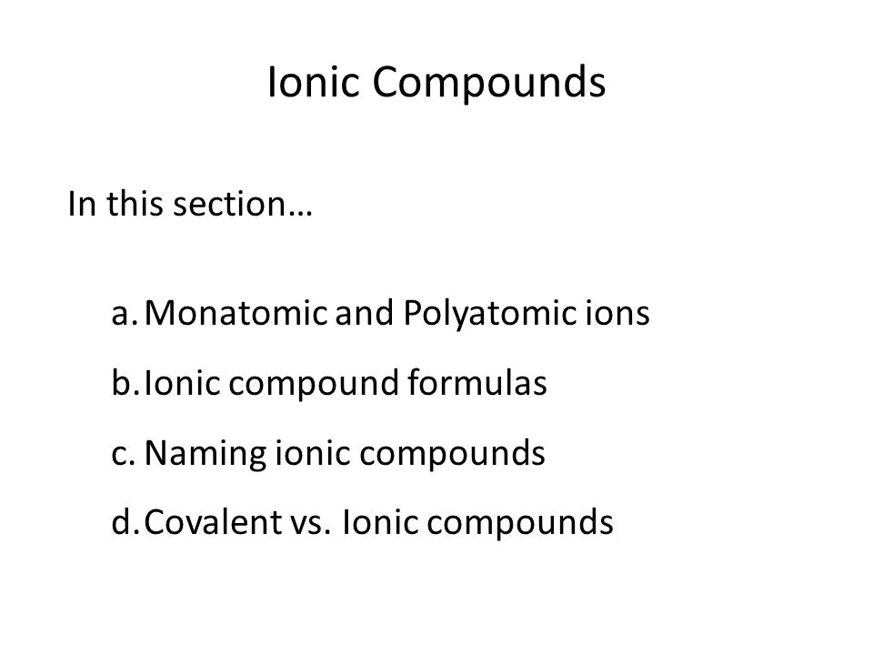 Ionic Compounds In this section… a.Monatomic and Polyatomic ions b.Ionic compound formulas c.Naming ionic compounds d.Covalent vs.