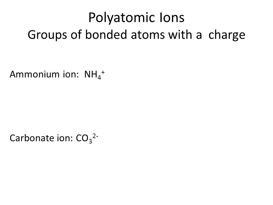 Polyatomic Ions Groups of bonded atoms with a charge Ammonium ion: NH 4 + Carbonate ion: CO 3 2-