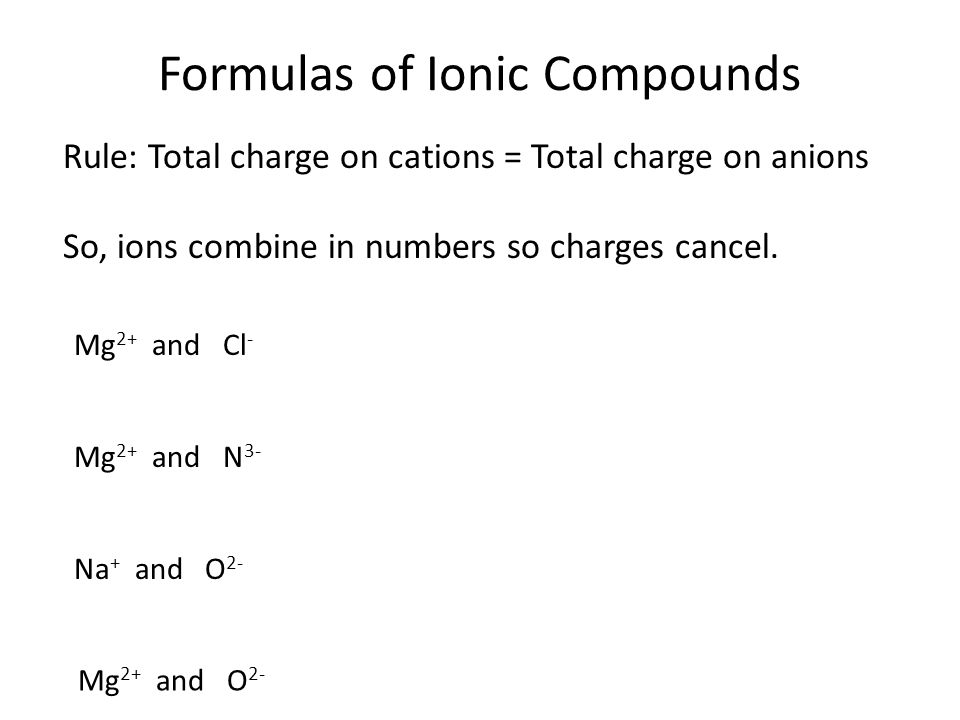 Formulas of Ionic Compounds Rule: Total charge on cations = Total charge on anions So, ions combine in numbers so charges cancel. Mg 2+ and Cl - Mg 2+