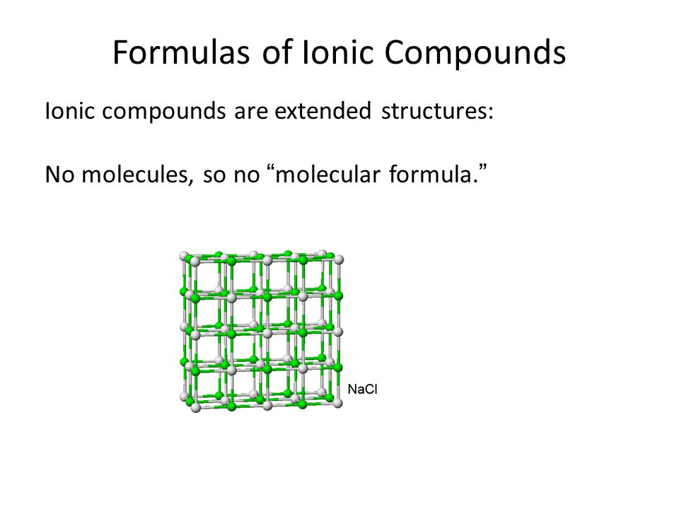 """Formulas of Ionic Compounds Ionic compounds are extended structures: No molecules, so no """"molecular formula."""""""