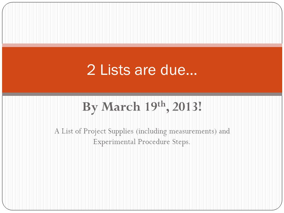 By March 19 th, 2013! A List of Project Supplies (including measurements) and Experimental Procedure Steps. 2 Lists are due…
