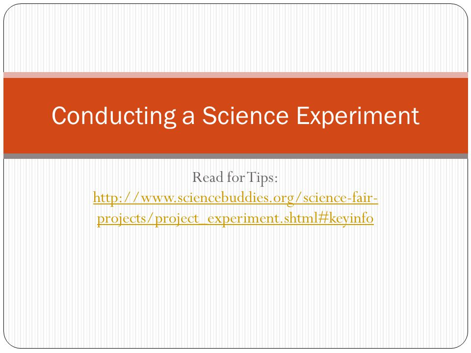 Read for Tips: http://www.sciencebuddies.org/science-fair- projects/project_experiment.shtml#keyinfo http://www.sciencebuddies.org/science-fair- proje