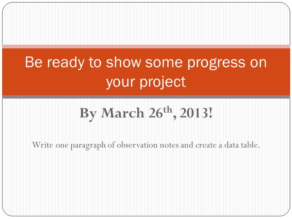 By March 26 th, 2013! Write one paragraph of observation notes and create a data table. Be ready to show some progress on your project