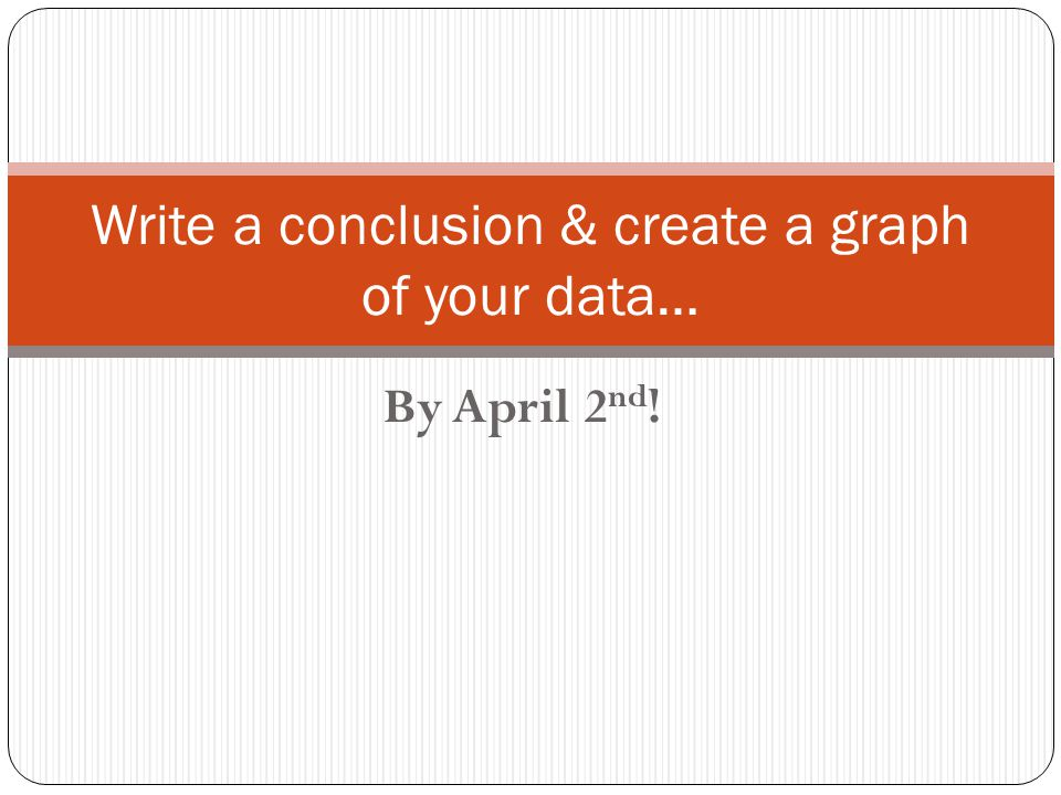 By April 2 nd ! Write a conclusion & create a graph of your data…