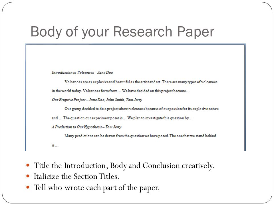 Body of your Research Paper Title the Introduction, Body and Conclusion creatively. Italicize the Section Titles. Tell who wrote each part of the pape