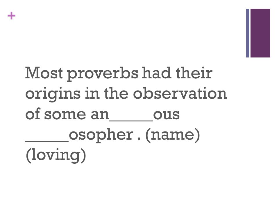 + Most proverbs had their origins in the observation of some an_____ous _____osopher.