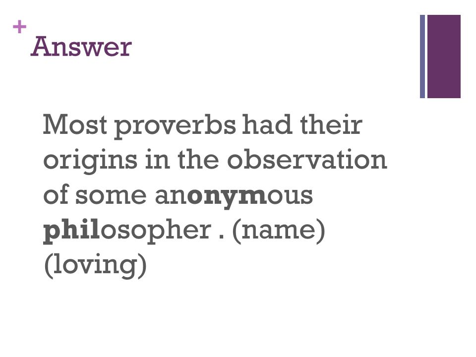+ Answer Most proverbs had their origins in the observation of some anonymous philosopher.