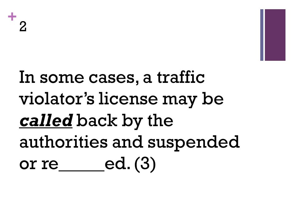 + 2 In some cases, a traffic violator's license may be called back by the authorities and suspended or re_____ed.