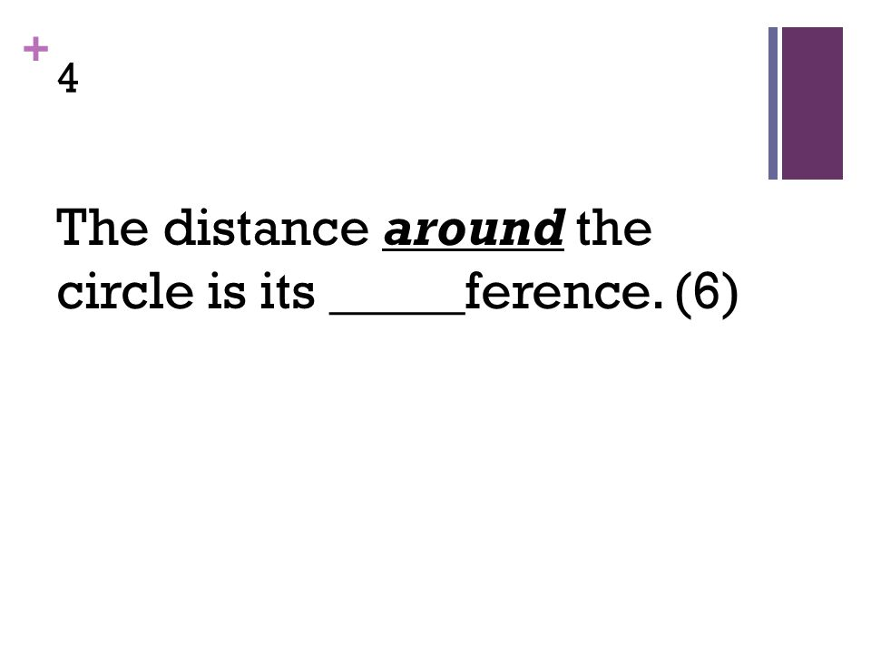 + 4 The distance around the circle is its _____ference. (6)