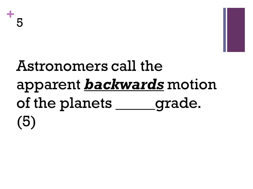 + 5 Astronomers call the apparent backwards motion of the planets _____grade. (5)