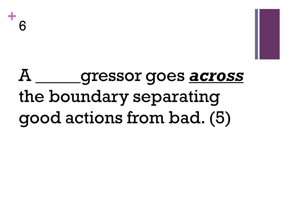 + 6 A _____gressor goes across the boundary separating good actions from bad. (5)
