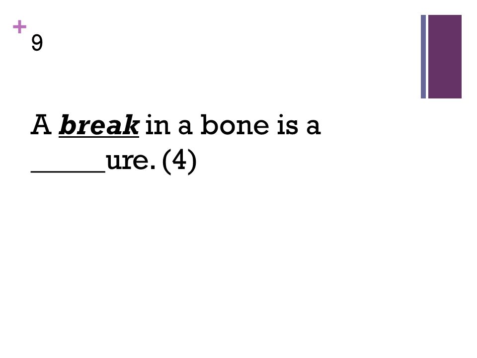+ 9 A break in a bone is a _____ure. (4)