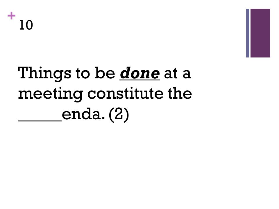 + 10 Things to be done at a meeting constitute the _____enda. (2)