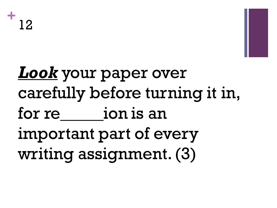 + 12 Look your paper over carefully before turning it in, for re_____ion is an important part of every writing assignment.