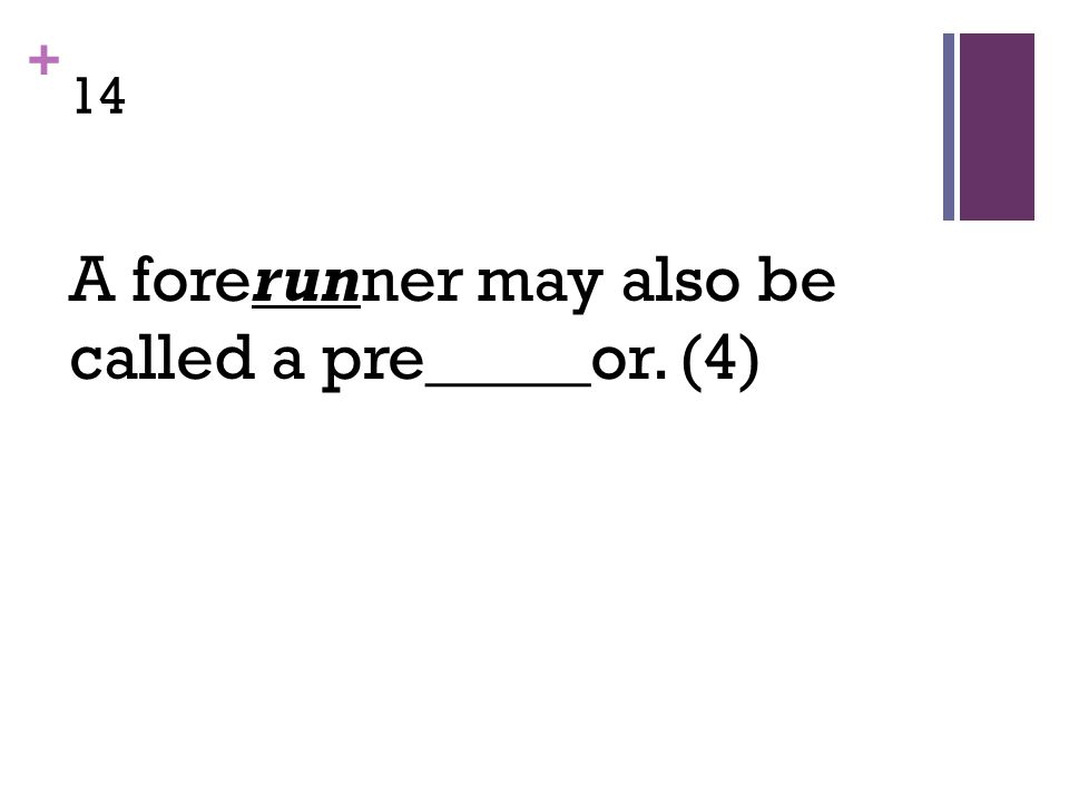 + 14 A forerunner may also be called a pre_____or. (4)