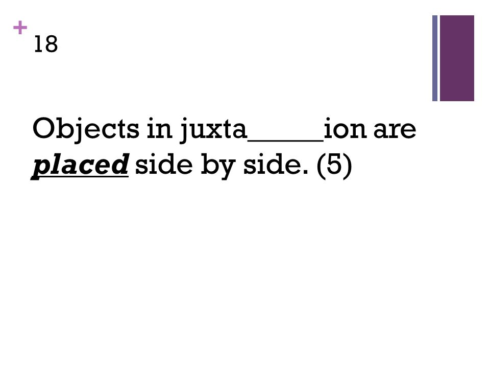 + 18 Objects in juxta_____ion are placed side by side. (5)