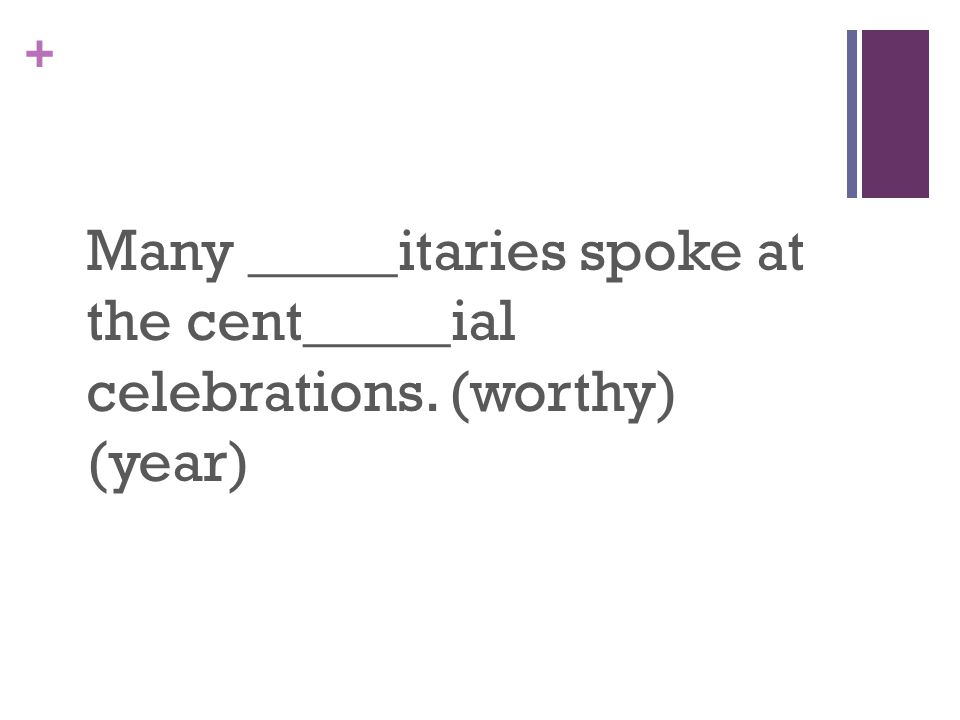 + Many _____itaries spoke at the cent_____ial celebrations. (worthy) (year)