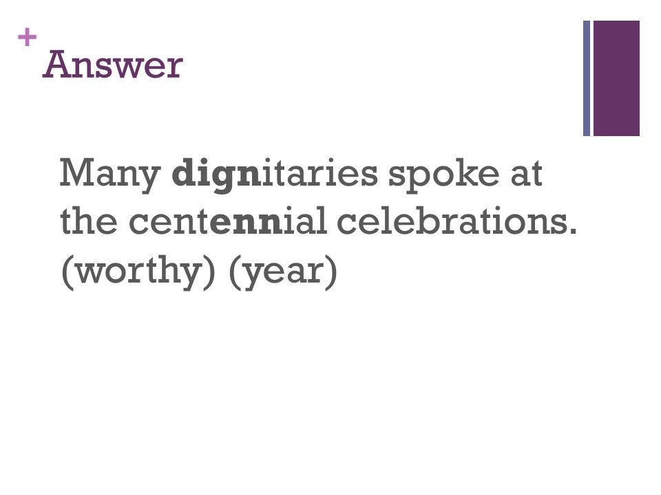 + Answer Many dignitaries spoke at the centennial celebrations. (worthy) (year)