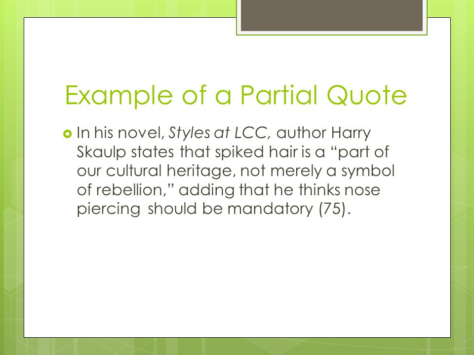 Example of a Partial Quote  In his novel, Styles at LCC, author Harry Skaulp states that spiked hair is a part of our cultural heritage, not merely a symbol of rebellion, adding that he thinks nose piercing should be mandatory (75).