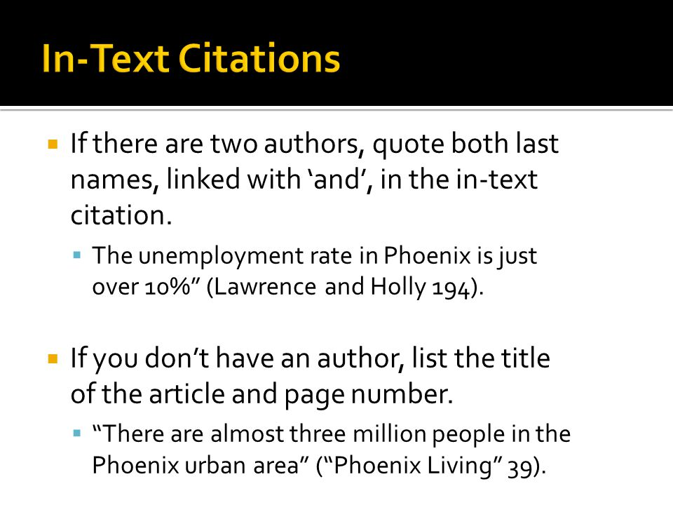 " If there are two authors, quote both last names, linked with 'and', in the in-text citation.  The unemployment rate in Phoenix is just over 10%"" (L"