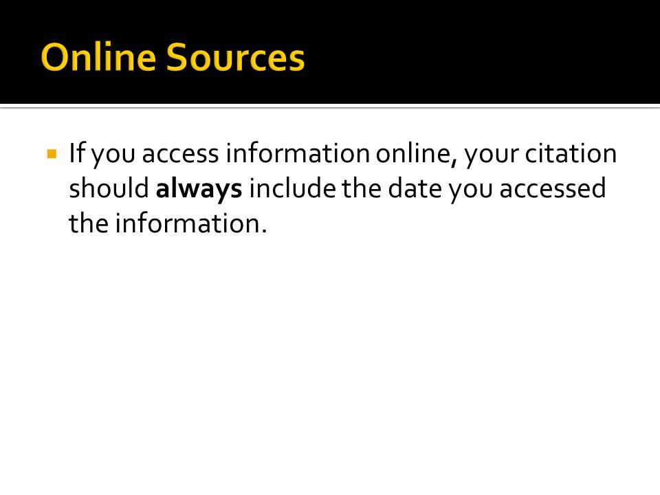  If you access information online, your citation should always include the date you accessed the information.