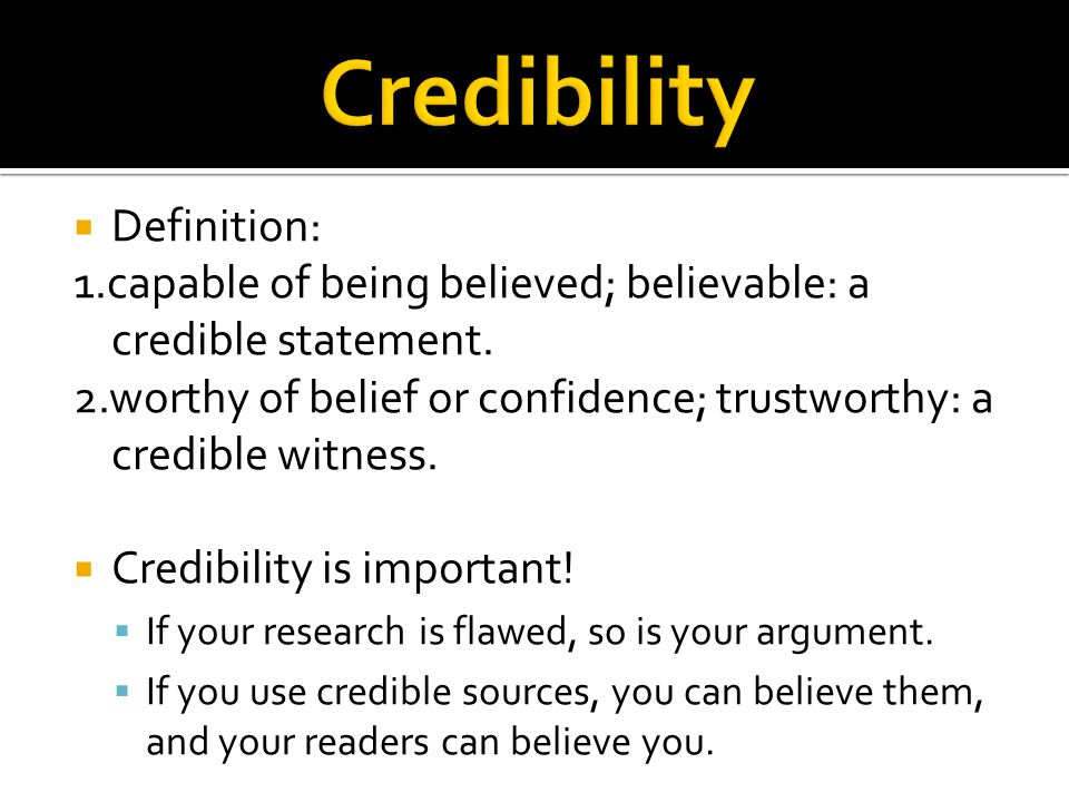  Definition: 1.capable of being believed; believable: a credible statement. 2.worthy of belief or confidence; trustworthy: a credible witness.  Cred