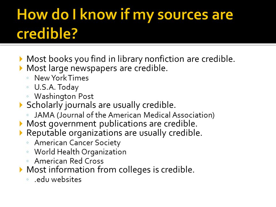  Most books you find in library nonfiction are credible.  Most large newspapers are credible. ◦ New York Times ◦ U.S.A. Today ◦ Washington Post  Sc