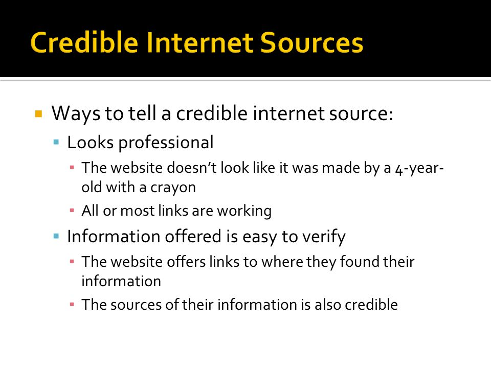  Ways to tell a credible internet source:  Looks professional ▪ The website doesn't look like it was made by a 4-year- old with a crayon ▪ All or mo