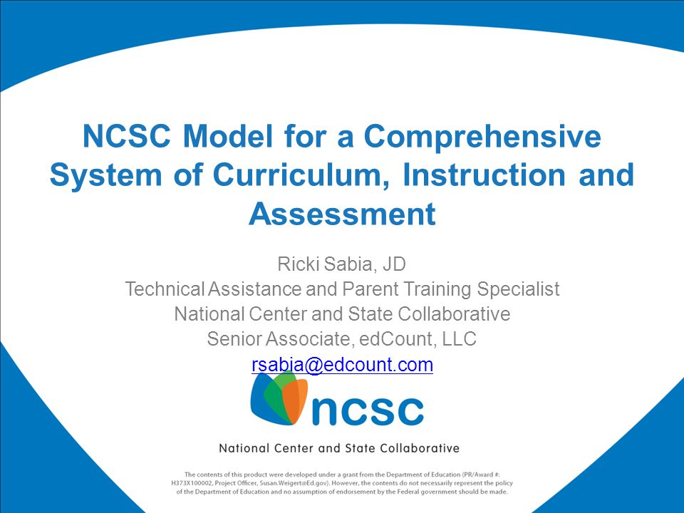 Ricki Sabia, JD Technical Assistance and Parent Training Specialist National Center and State Collaborative Senior Associate, edCount, LLC rsabia@edcount.com NCSC Model for a Comprehensive System of Curriculum, Instruction and Assessment