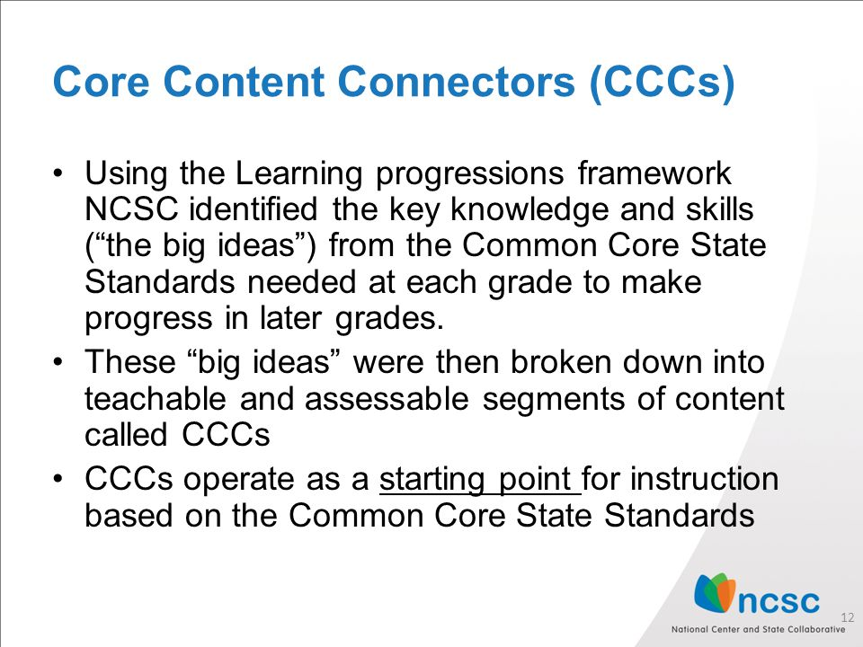 Core Content Connectors (CCCs) Using the Learning progressions framework NCSC identified the key knowledge and skills ( the big ideas ) from the Common Core State Standards needed at each grade to make progress in later grades.