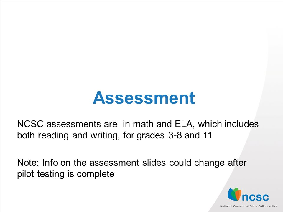 Assessment NCSC assessments are in math and ELA, which includes both reading and writing, for grades 3-8 and 11 Note: Info on the assessment slides could change after pilot testing is complete