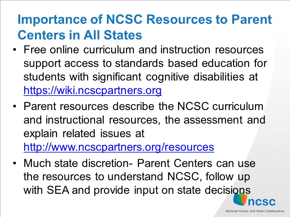 Importance of NCSC Resources to Parent Centers in All States Free online curriculum and instruction resources support access to standards based education for students with significant cognitive disabilities at https://wiki.ncscpartners.org https://wiki.ncscpartners.org Parent resources describe the NCSC curriculum and instructional resources, the assessment and explain related issues at http://www.ncscpartners.org/resources http://www.ncscpartners.org/resources Much state discretion- Parent Centers can use the resources to understand NCSC, follow up with SEA and provide input on state decisions