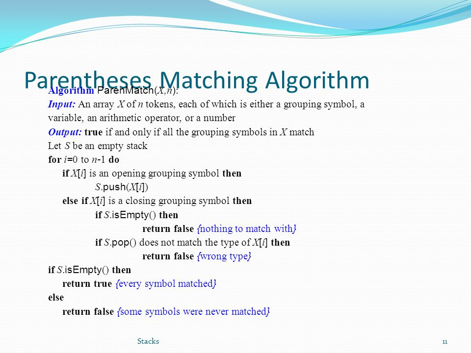 Parentheses Matching Algorithm Algorithm ParenMatch( X, n ) : Input: An array X of n tokens, each of which is either a grouping symbol, a variable, an arithmetic operator, or a number Output: true if and only if all the grouping symbols in X match Let S be an empty stack for i = 0 to n - 1 do if X [ i ] is an opening grouping symbol then S.