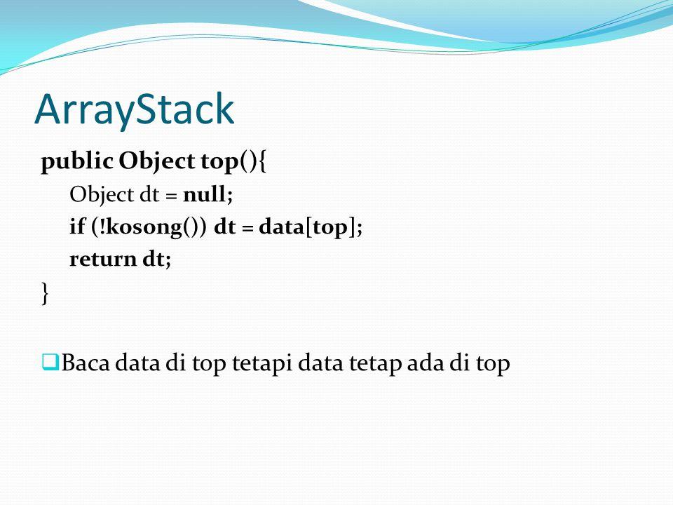 ArrayStack public Object top(){ Object dt = null; if (!kosong()) dt = data[top]; return dt; }  Baca data di top tetapi data tetap ada di top