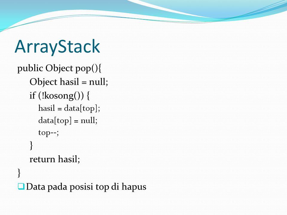 ArrayStack public Object pop(){ Object hasil = null; if (!kosong()) { hasil = data[top]; data[top] = null; top--; } return hasil; }  Data pada posisi top di hapus