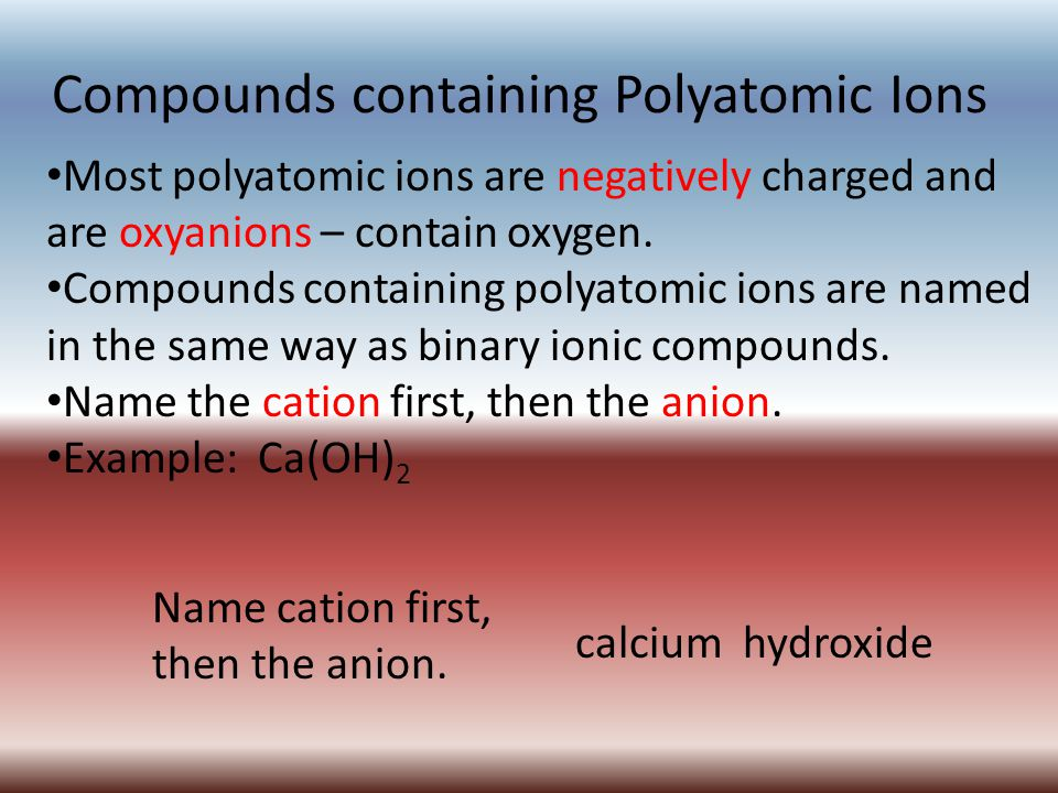 Compounds containing Polyatomic Ions Most polyatomic ions are negatively charged and are oxyanions – contain oxygen.