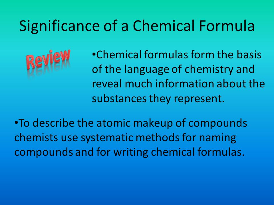 Significance of a Chemical Formula Chemical formulas form the basis of the language of chemistry and reveal much information about the substances they represent.