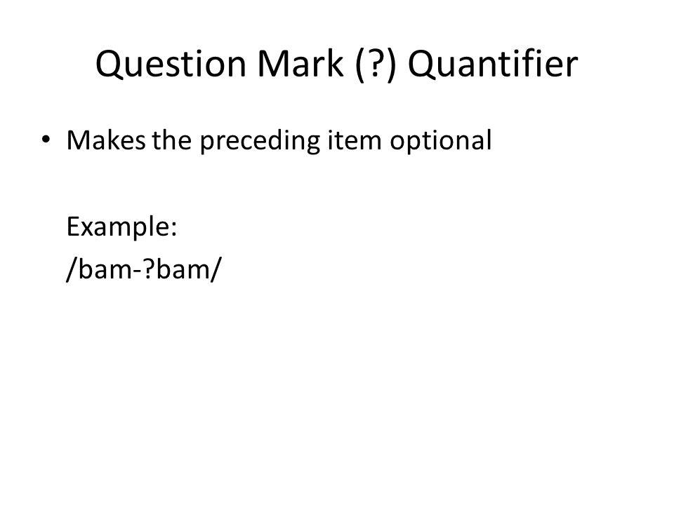 Question Mark ( ) Quantifier Makes the preceding item optional Example: /bam- bam/