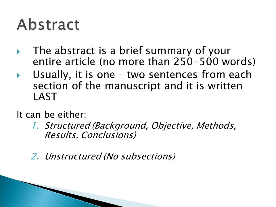  The abstract is a brief summary of your entire article (no more than 250-500 words)  Usually, it is one – two sentences from each section of the manuscript and it is written LAST It can be either: 1.Structured (Background, Objective, Methods, Results, Conclusions) 2.Unstructured (No subsections)