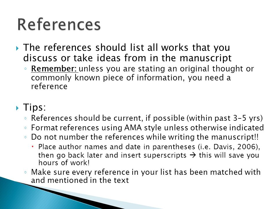  The references should list all works that you discuss or take ideas from in the manuscript ◦ Remember: unless you are stating an original thought or commonly known piece of information, you need a reference  Tips: ◦ References should be current, if possible (within past 3–5 yrs) ◦ Format references using AMA style unless otherwise indicated ◦ Do not number the references while writing the manuscript!.