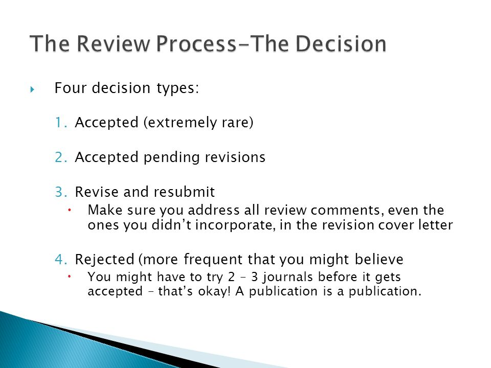  Four decision types: 1.Accepted (extremely rare) 2.Accepted pending revisions 3.Revise and resubmit  Make sure you address all review comments, even the ones you didn't incorporate, in the revision cover letter 4.Rejected (more frequent that you might believe  You might have to try 2 – 3 journals before it gets accepted – that's okay.