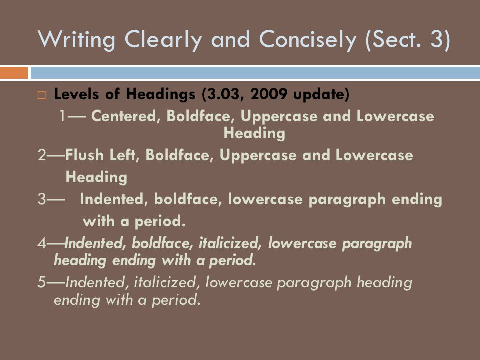Writing Clearly and Concisely (Sect. 3)  Levels of Headings (3.03, 2009 update) 1— Centered, Boldface, Uppercase and Lowercase Heading 2—Flush Left,