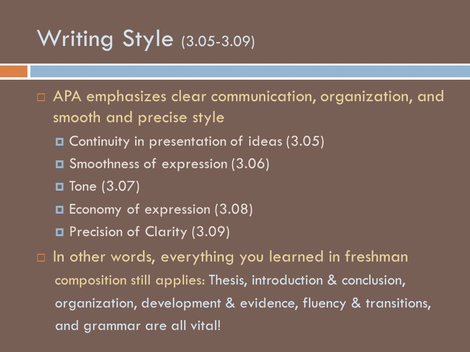 Writing Style (3.05-3.09)  APA emphasizes clear communication, organization, and smooth and precise style  Continuity in presentation of ideas (3.05)  Smoothness of expression (3.06)  Tone (3.07)  Economy of expression (3.08)  Precision of Clarity (3.09)  In other words, everything you learned in freshman composition still applies: Thesis, introduction & conclusion, organization, development & evidence, fluency & transitions, and grammar are all vital!