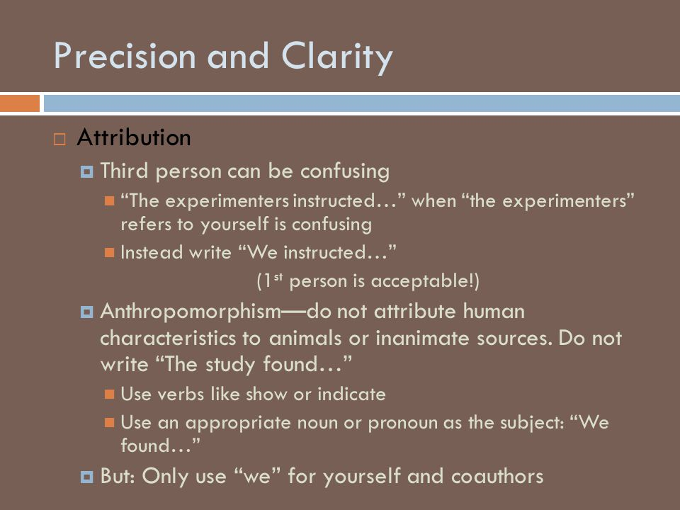 Precision and Clarity  Attribution  Third person can be confusing The experimenters instructed… when the experimenters refers to yourself is confusing Instead write We instructed… (1 st person is acceptable!)  Anthropomorphism—do not attribute human characteristics to animals or inanimate sources.