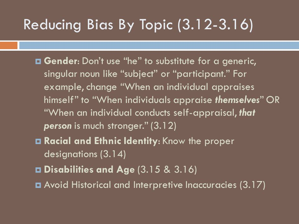 Reducing Bias By Topic (3.12-3.16)  Gender: Don't use he to substitute for a generic, singular noun like subject or participant. For example, change When an individual appraises himself to When individuals appraise themselves OR When an individual conducts self-appraisal, that person is much stronger. (3.12)  Racial and Ethnic Identity: Know the proper designations (3.14)  Disabilities and Age (3.15 & 3.16)  Avoid Historical and Interpretive Inaccuracies (3.17)
